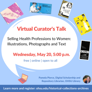 """Text bubble from pink laptop is surrounded by five colorful promotional brochures. Text reads: """"Virtual Curator's Talk: Selling Health Professions to Women: Illustrations, Photographs and Text. Wednesday, May 20, 2020, 5:00 p.m. Free, online, open to all."""" At bottom right, a photograph of Pamela Pierce, Digital Scholarship and Repository Librarian, OHSU Library. URL to register listed."""